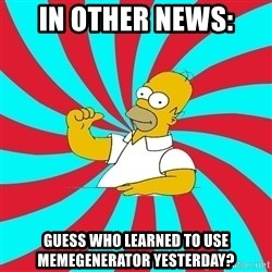 Frases Homero Simpson - In other news: Guess who learned to use memegenerator yesterday?