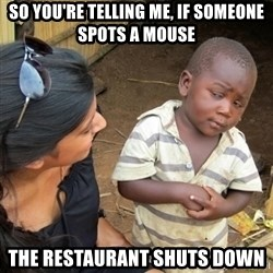 Skeptical 3rd World Kid - so you're telling me, if someone spots a mouse the restaurant shuts down