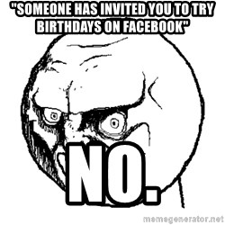 "No Rage Face - ""someone has invited you to try birthdays on facebook"" no."