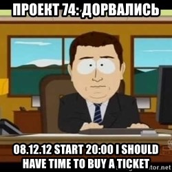south park aand it's gone - ПРОЕКТ 74: ДОРВАЛИСЬ 08.12.12 start 20:00 I should have time to buy a ticket