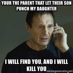 I don't know who you are... - your the parent that let their son punch my daughter i will find you, and i will kill you