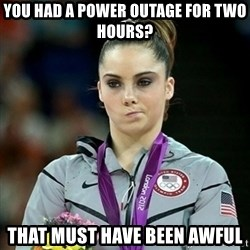 Not Impressed McKayla - you had a power outage for two hours? that must have been awful