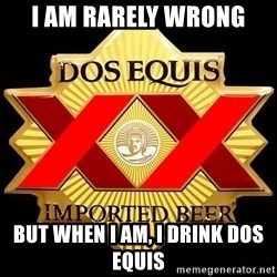 Dos Equis - I am rarely wrong But when I am, I drink dos equis