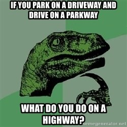 Philosoraptor - if you park on a driveway and drive on a parkway what do you do on a highway?