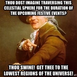 Joseph Ducreux - Thou dost imagine traversing this celestial sphere for the duration of the upcoming festive events? Thou swine!  Get thee to the lowest regions of the universe!
