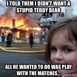 Disaster Girl - I told them i didn't want a stupid teddy bear  All he wanted to do was play with the matches...
