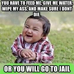 evil baby - you have to feed me, give me water, wipe my ass, and make sure i dont die. or you will go to jail