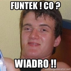 high/drunk guy - Funtek ! CO ?  Wiadro !!