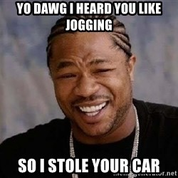 Yo Dawg - Yo dawg I heard you like jogging So i stole your car