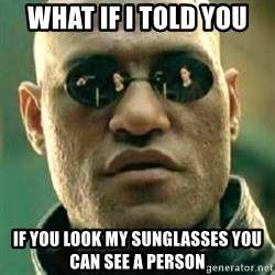 what if i told you matri - what if i told you if you look my sunglasses you can see a person
