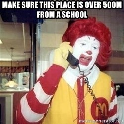 Ronald Mcdonald Call - make sure this place is over 500m from a school