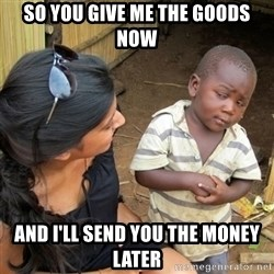 skeptical black kid - so you give me the goods now and i'll send you the money later