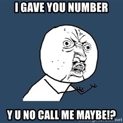Y U No - I GAVE YOU NUMBER Y U NO CALL ME MAYBE!?