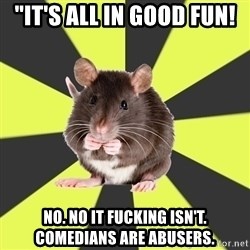 "Survivor Rat - ""It's all in good fun! No. No it fucking isn't. Comedians are abusers."