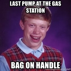Bad Luck Brian - last pump at the gas station bag on handle