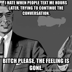 Correction Man  - I HATE WHEN PEOPLE TEXT ME HOURS LATER, TRYING TO CONTINUE THE CONVERSATION. BITCH PLEASE, THE FEELING IS GONE.