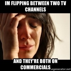First World Problems - Im flipping between two tv channels  and they're both on commercials