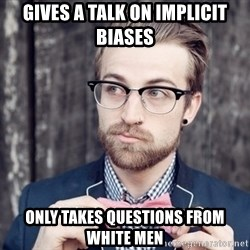 Scumbag Analytic Philosopher - Gives a talk on implicit biases only takes questions from white men