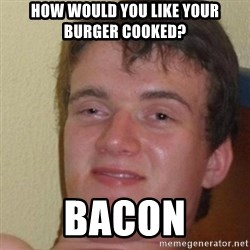 really high guy - how would you like your burger cooked? bacon