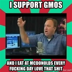 Alex Jones  - I support GMOS  AND I EAT AT MCDONOLDS EVERY FUCKING DAY LOVE THAT SHIT
