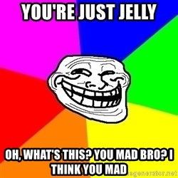 Trollface - YOU'RE JUST JELLY OH, WHAT'S THIS? YOU MAD BRO? I THINK YOU MAD