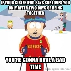 South Park Ski Teacher - IF YOUR GIRLFRIEND SAYS SHE LOVES YOU ONLY AFTER TWO DAYS OF BEING TOGETHER YOU'RE GONNA HAVE A BAD TIME
