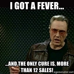 I got a fever - I got a fever... ...ANd the only cure is, more than 12 sales!