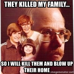 Vengeance Dad - They killed my family... so i will kill them and blow up their home