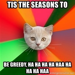 Advice Cat - TIS THE SEASONS TO BE GREEDY, HA HA HA HA HAA HA HA HA HAA