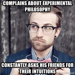 Scumbag Analytic Philosopher - complains about experimental philosophy constantly asks his friends for their intuitions