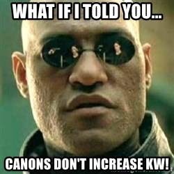 what if i told you matri - WHAT IF I TOLD YOU... CANONS DON'T INCREASE KW!