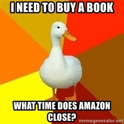 Technologically Impaired Duck - i need to buy a book what time does amazon close?