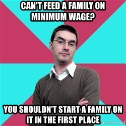 Privilege Denying Dude - can't feed a family on       minimum wage? you shouldn't start a family on it in the first place