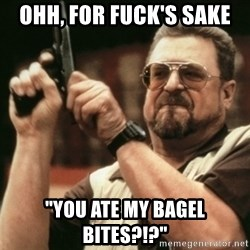 "Walter Sobchak with gun - Ohh, For fuck's sake  ""you ate my bagel bites?!?"""