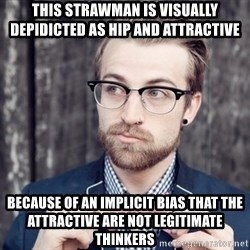 Scumbag Analytic Philosopher - this strawman is visually depidicted as hip and attractive Because of an implicit bias that the attractive are not legitimate thinkers