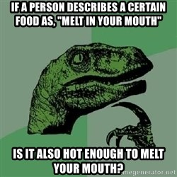 "Philosoraptor - If a person describes a certain food as, ""Melt In YouR Mouth"" Is it also hot enough to melt your mouth?"