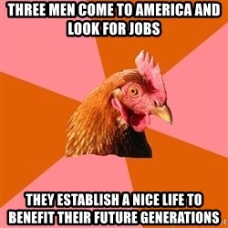 Anti Joke Chicken - three men come to america and look for jobs they establish a nice life to benefit their future generations
