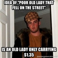"Scumbag Steve - Idea of ""poor old lady that fell on the street"" Is an old lady only carrying $1.35"