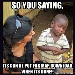 Skeptical third-world kid - So you saying, its gon be put for map download when its done?