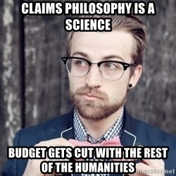 Scumbag Analytic Philosopher - claims philosophy is a science budget gets cut with the rest of the humanities