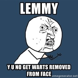 Y U No - lemmy y u no get warts removed from face