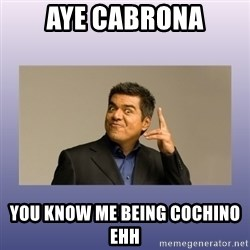 George lopez - aye cabrona you know me being cochino ehh
