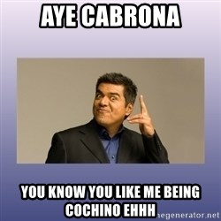 George lopez - aye cabrona you know you like me being cochino ehhh