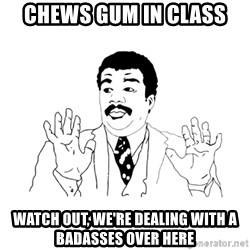 we got a badass over here - Chews gum in class Watch out, we're dealing with a badasses over here