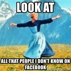 look at all these things - LOOK at ALL THAT PEOPLE I DON'T KNOW ON FACEBOOK