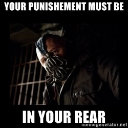 Bane Meme - yOUR PUNISHEMENT MUST BE  IN YOUR REAR