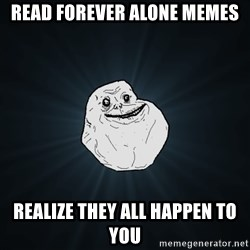 Forever Alone - Read forever alone memes Realize they all happen to you
