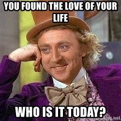 Willy Wonka - you found the love of your life who is it today?