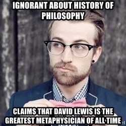 Scumbag Analytic Philosopher - ıgnorant about history of philosophy claims that david lewis is the greatest metaphysician of all time