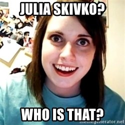 Overly Obsessed Girlfriend - julia skivko? who is that?
